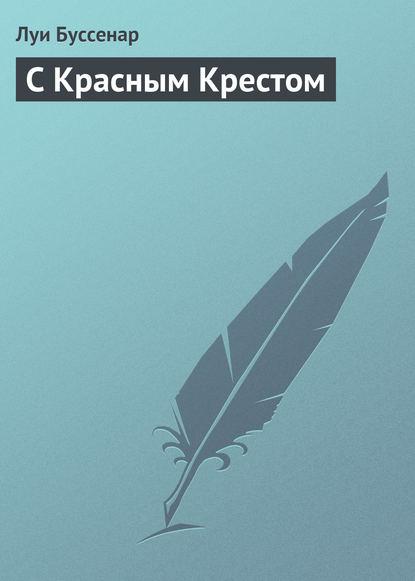 Луи Буссенар С Красным Крестом тамоников александр александрович палатка с красным крестом
