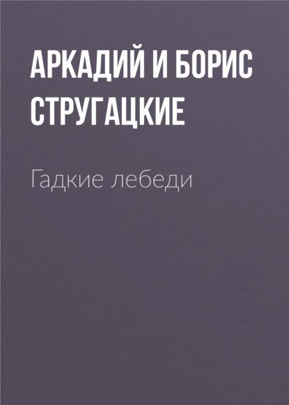 Аркадий и Борис Стругацкие. Гадкие лебеди