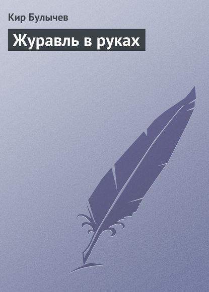 Кир Булычев Журавль в руках кир булычев клин клином
