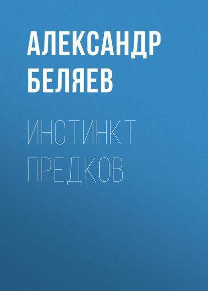 Александр Беляев Инстинкт предков александр левин материнский инстинкт