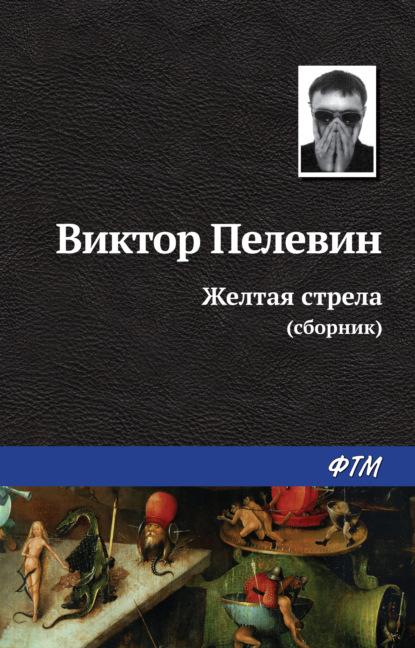Виктор Пелевин. Желтая стрела (сборник)