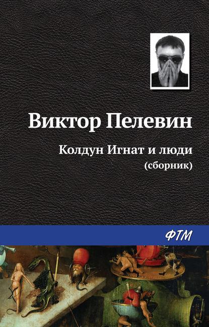Виктор Пелевин. Колдун Игнат и люди (сборник)