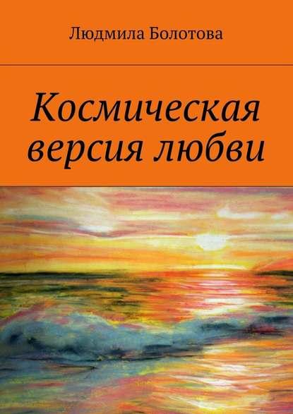 Людмила Болотова Космическая версия любви