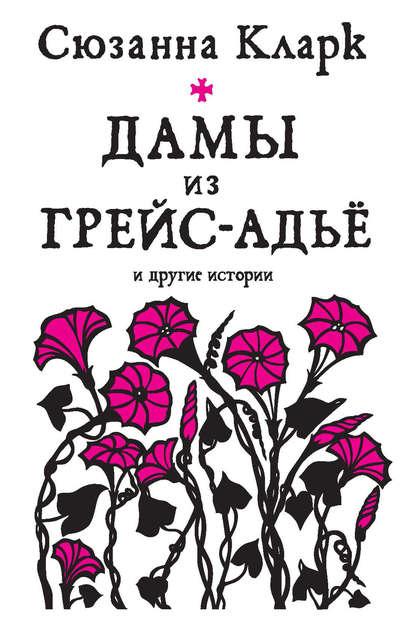 Сюзанна Кларк. Дамы из Грейс-Адьё и другие истории (сборник)