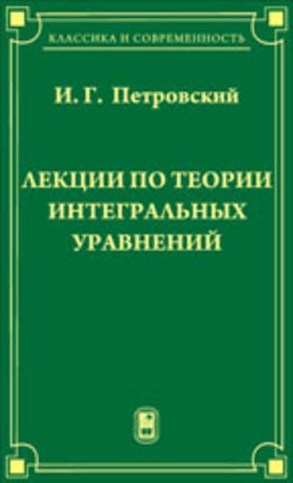 Иван Петровский Лекции по теории интегральных уравнений методы интегральных уравнений в теории рассеяности
