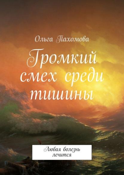 Ольга Пахомова Громкий смех среди тишины. Любая болезнь лечится стоппард мириам мы ждем ребенка
