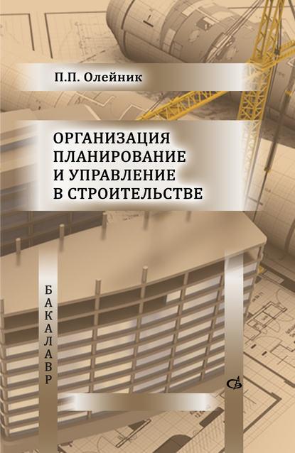 П. П. Олейник Организация планирование и управление в строительстве а ю михайлов организация строительства календарное и сетевое планирование