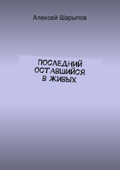 Алексей Шарыпов Последний оставшийся вживых недорого