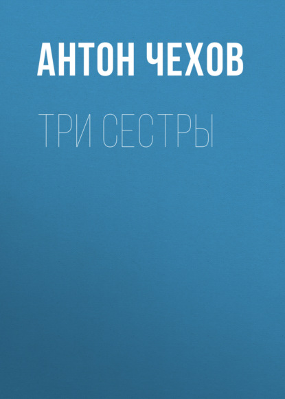 Антон Чехов. Три сестры