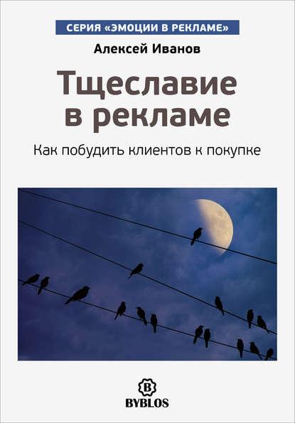 Алексей Иванов Тщеславие в рекламе. Как побудить клиентов к покупке иванов а любопытство в рекламе как побудить клиентов к покупке