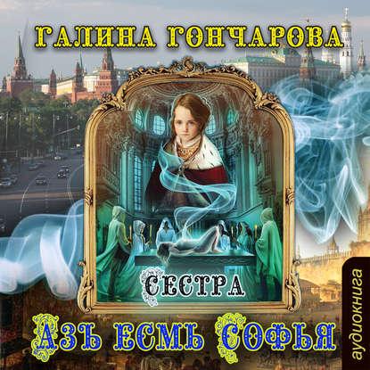 Гончарова Галина Дмитриевна Азъ есмь Софья. Сестра обложка