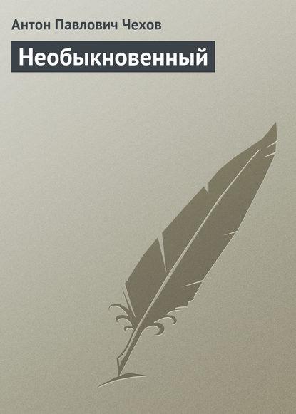 Антон Павлович Чехов — Необыкновенный