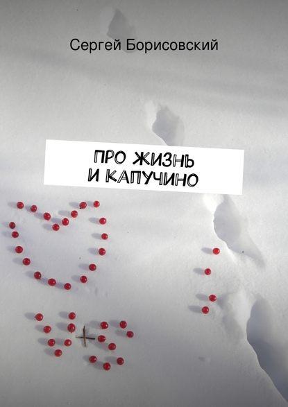 Сергей Борисовский Про жизнь икапучино