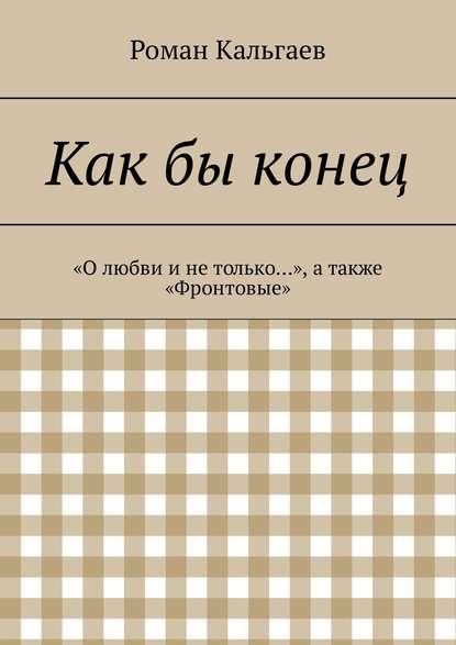 Роман Кальгаев Какбы конец. «Олюбви инетолько…», атакже «Фронтовые»