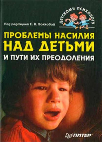 Коллектив авторов — Проблемы насилия над детьми и пути их преодоления