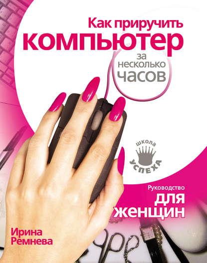 Ирина Ремнева Как приручить компьютер за несколько часов знаменский а просто и понятно осваиваем компьютер