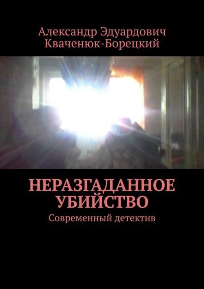 Фото - Александр Кваченюк-Борецкий Неразгаданное убийство. Современный детектив александр кваченюк борецкий золотой диск gold disk