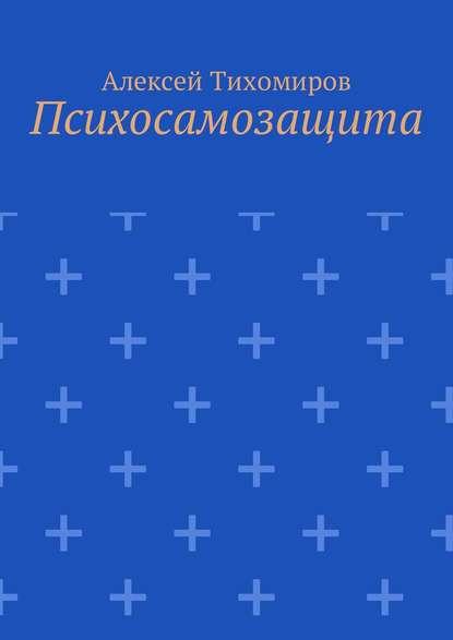 Фото - Алексей Юрьевич Тихомиров Психосамозащита алексей юрьевич тихомиров психосамозащита