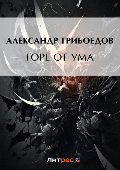 Александр Грибоедов. Горе от ума