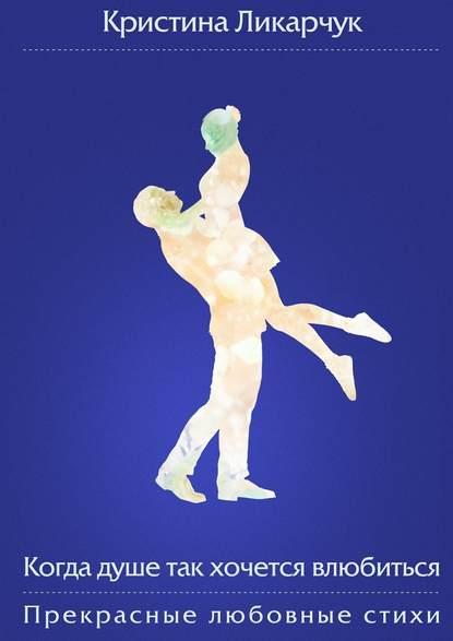 Кристина Викторовна Ликарчук Когда душе так хочется влюбиться. Прекрасные любовные стихи кристина викторовна ликарчук когда душе так хочется влюбиться прекрасные любовные стихи