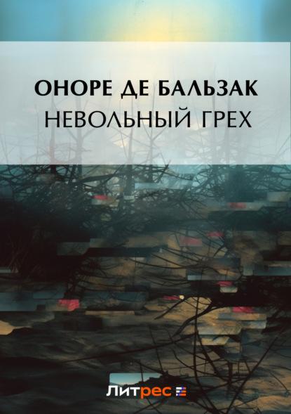 Оноре де Бальзак Невольный грех (сборник) бальзак оноре де невольный грех