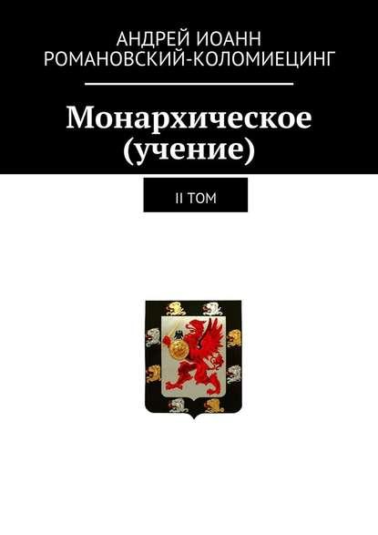 Андрей Иоанн Романовский-Коломиецинг Монархическое (учение). II том романовский коломиецинг андрей иоанн монархическое учение ii том