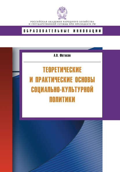 А. В. Фетисов Теоретические и практические основы социально-культурной политики т а арташкина социально культурные проблемы российского образования