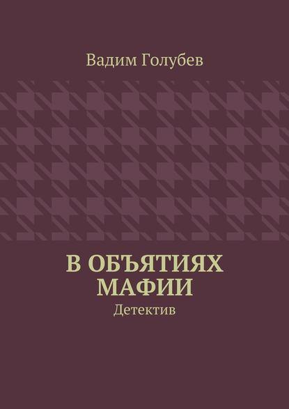 Вадим Голубев Вобъятиях мафии. Детектив
