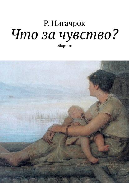 Р. Нигачрок Что зачувство? Сборник пока любит душа…
