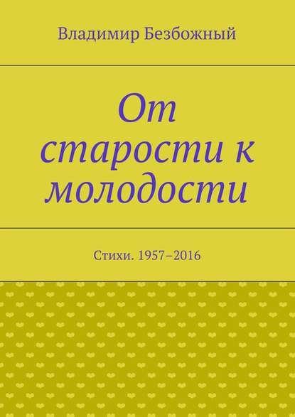 Безбожный Владимир - От старости к молодости. Стихи. 1957–2016