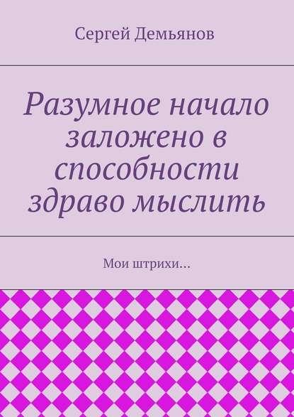Сергей Демьянов Разумное начало заложено в способности здраво мыслить. Мои штрихи… григорьев э развременение мои стихи поэтемки