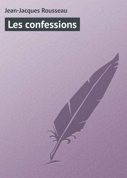 Фото - Жан-Жак Руссо Les confessions жан жак руссо the confessions of jean jacques rousseau volume 09
