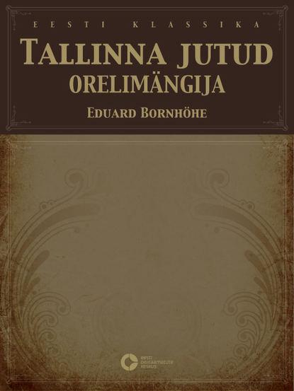 Eduard Bornhöhe Tallinna jutud. Orelimängija rasmus kangropool tallinna raekoda