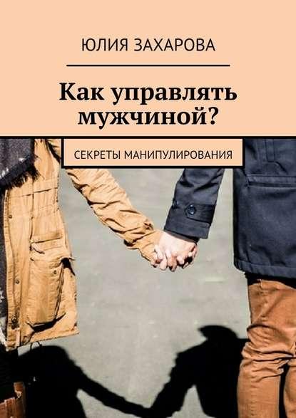 Юлия Захарова Как управлять мужчиной? Секреты манипулирования