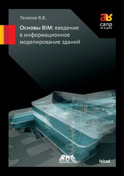 В. В. Талапов Основы BIM: введение в информационное моделирование зданий эдвард голдберг для архитекторов revit architecture 2009 2010 самоучитель по технологии bim