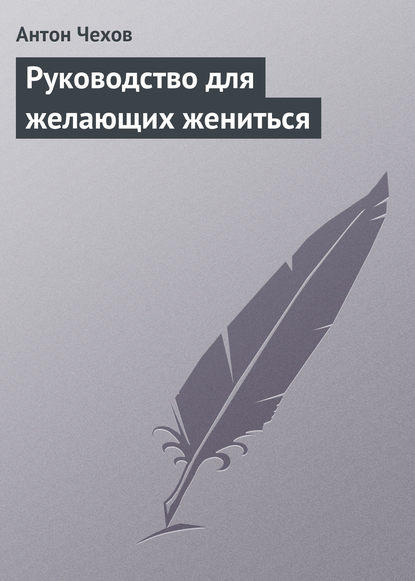 Антон Чехов. Руководство для желающих жениться
