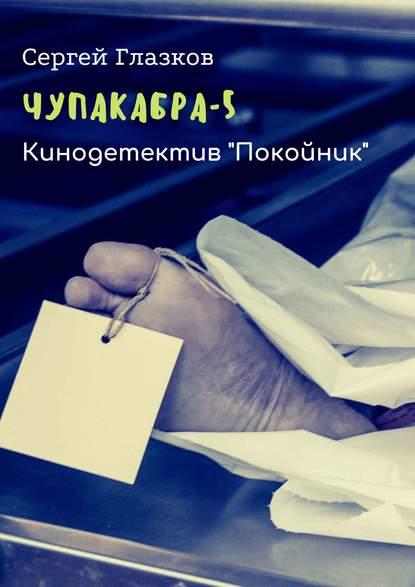 Сергей Глазков Чупакабра-5. Кинодетектив «Покойник» сергей глазков чупакабра 2 кинодетектив поджог