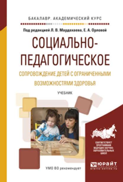 Л. В. Мардахаев Социально-педагогическое сопровождение детей с ограниченными возможностями здоровья. Учебник для академического бакалавриата