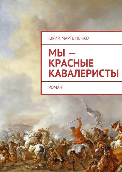 Мы– красные кавалеристы. Роман - Юрий Мартыненко