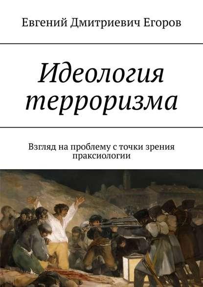 Евгений Дмитриевич Егоров Идеология терроризма. Взгляд на проблему с точки зрения праксиологии