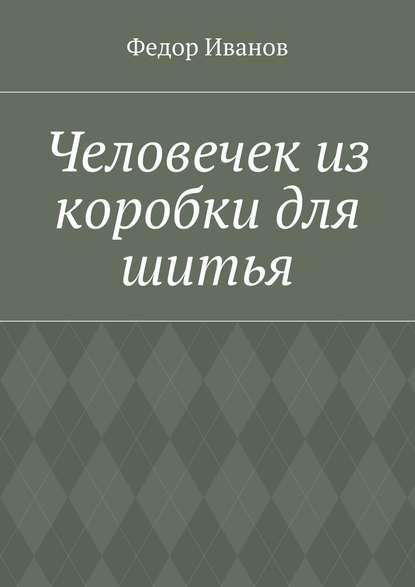 Федор Федорович Иванов Человечек из коробки для шитья федор федорович иванов сказка красного острова