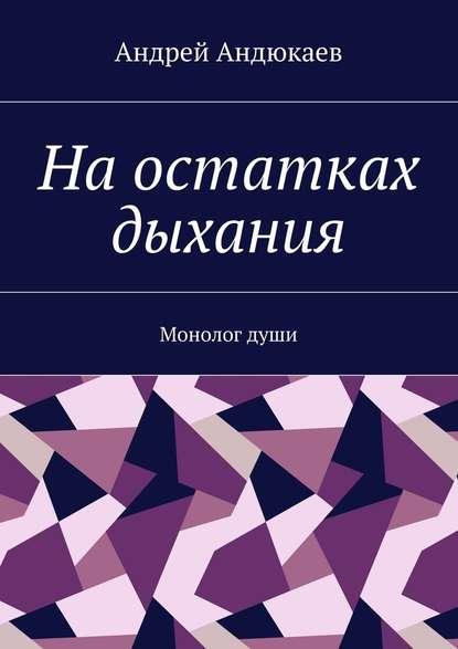 Андрей Андюкаев На остатках дыхания. Монолог души андрей ангелов продажа души