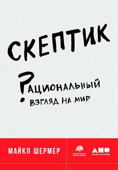 Майкл Шермер Скептик: Рациональный взгляд на мир 0 скептик рациональный взгляд на мир