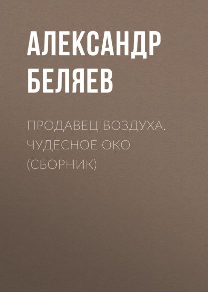 Александр Беляев Продавец воздуха. Чудесное око (сборник) г к орджоникидзе серго биография