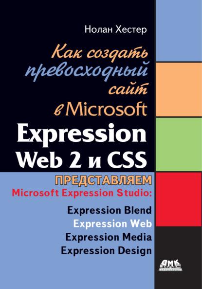 Нолан Хестер Как создать превосходный cайт в Microsoft Expression Web 2 и CSS dornfest asha hefferman linda microsoft expression web for dummies