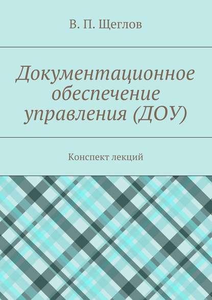 В. П. Щеглов Документационное обеспечение управления (ДОУ). Конспект лекций недорого