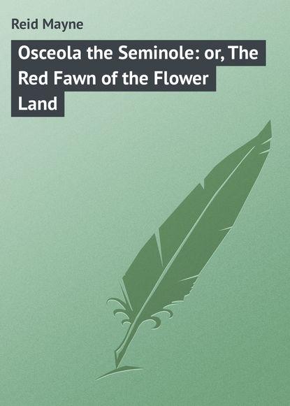 Фото - Майн Рид Osceola the Seminole: or, The Red Fawn of the Flower Land майн рид the hunters feast conversations around the camp fire
