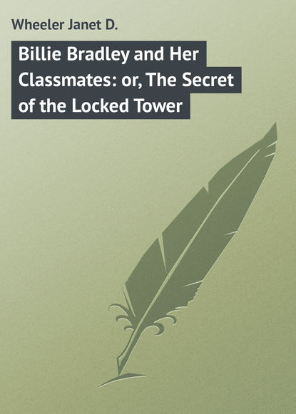 Wheeler Janet D. Billie Bradley and Her Classmates: or, The Secret of the Locked Tower недорого