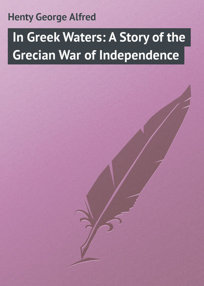 Henty George Alfred In Greek Waters: A Story of the Grecian War of Independence henty george alfred out with garibaldi a story of the liberation of italy