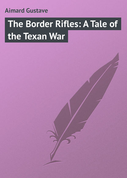 Gustave Aimard The Border Rifles: A Tale of the Texan War gustave aimard the prairie flower a tale of the indian border
